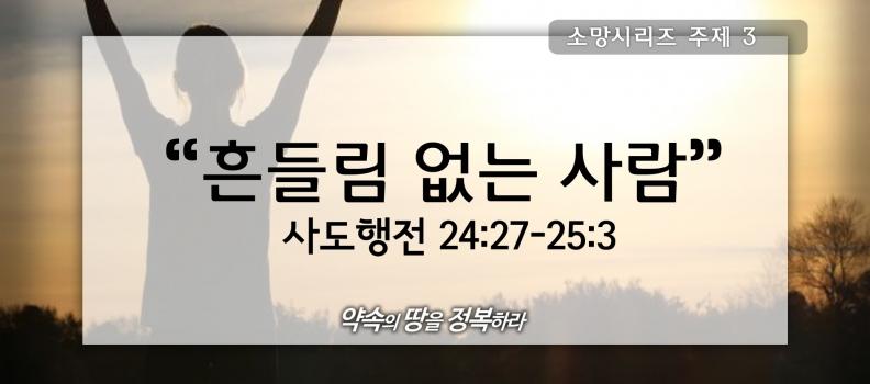 7/12 소망3 사도행전24:27-25:3 흔들림 없는 사람