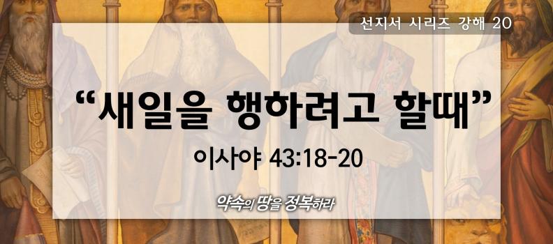 10/25 선지서시리즈20 사43:18-20 새일을 행하려 할때