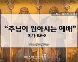 9/6 선지서시리즈13 미6:6-8 주님이 원하시는 예배