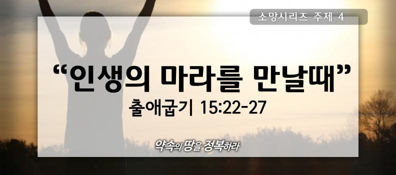 7/19 소망4 출애굽기15:22-27 인생의 마라를 만날때