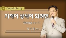 GOSPEL LIFE 14 요6:1-11 기적이 상식이 되려면