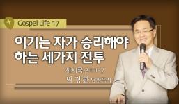 GOSPEL LIFE 17 계21:1-7  이기는자가 승리해야할 3가지 전투